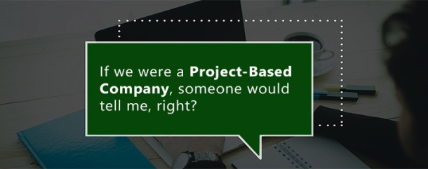 If we were a project-based company, someone would tell me, right?